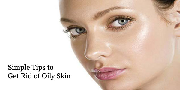 Simple Tips to Get Rid of Oily Skin